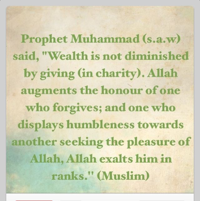 """Prophet Muhammad (s.a.w) said, 'Wealth is not diminished by giving (in charity).' Allah augments the honour of one who forgives; and one who displays humbleness towards another seeking the pleasure of Allah, Allah exalts him in ranks."" (Muslim) Hadith"