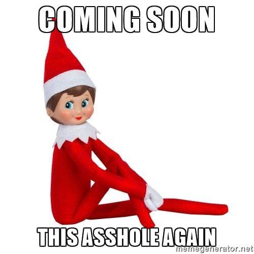ddc530b433d3c9c74b6efbe4af28fc8f coming soon this asshole again elf on the shelf because i like
