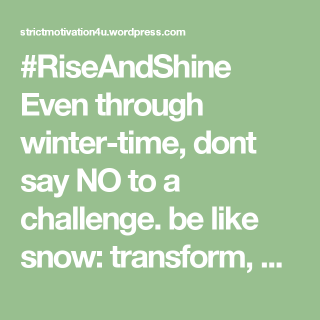 #RiseAndShine Even through winter-time, dont say NO to a challenge. be like snow: transform, and dance you are given a chance to grow #StrictMotivation