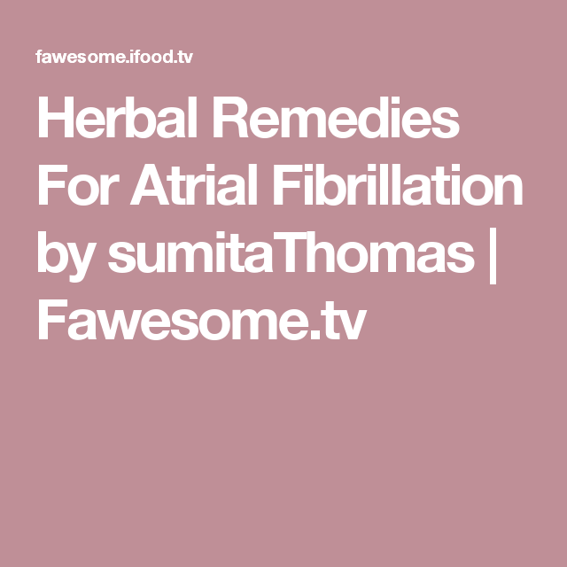 Herbal Remedies For Atrial Fibrillation by sumitaThomas | Fawesome.tv