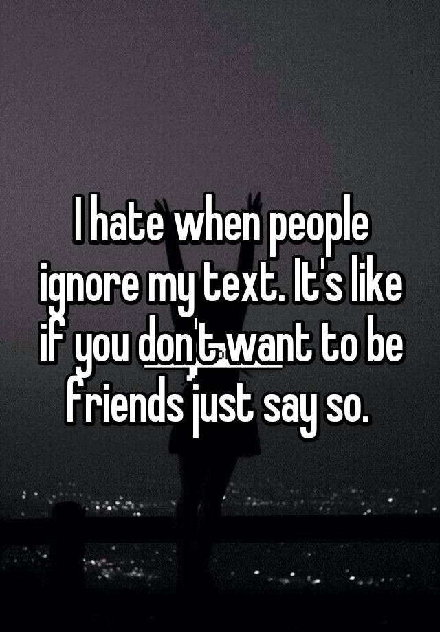 I Hate When People Ignore My Text Its Like If You Dont Want To Be