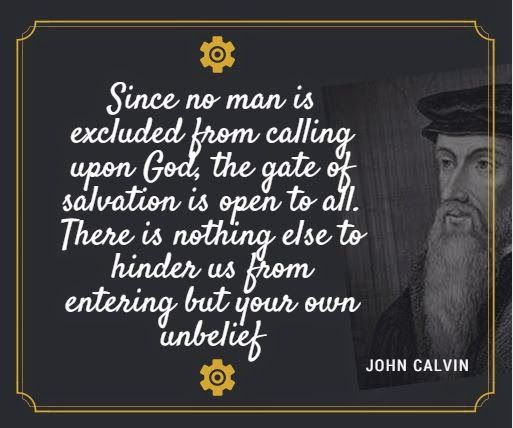 Image result for Since no man is excluded from calling upon God the gate of salvation is open to all. There is nothing else to hinder us from entering, but our own unbelief. - John Calvin