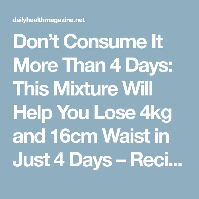 Don't Consume It More Than 4 Days: This Mixture Will Help You Lose 4kg and 16cm Waist in Just 4 Days – Recipe - Daily Health Magazine