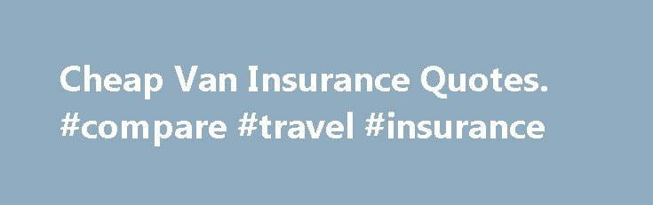 Cheap Van Insurance Quotes Compare Travel Insurance Insurance