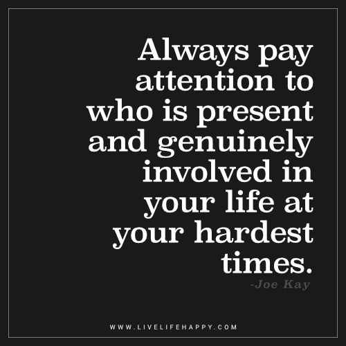 Always Pay Attention to Who Is Present and Genuinely Involved in Your Life - Live Life Happy