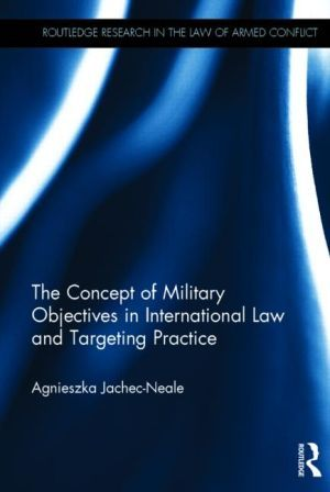 The concept of military objectives in international law and targeting practice / Agnieszka Jachec-Neale.    Routledge, 2015