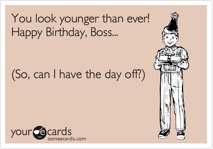YOU LOOK YOUNGER THAN EVER Happy Birthday Quotes – Funny Birthday Cards for Your Boss
