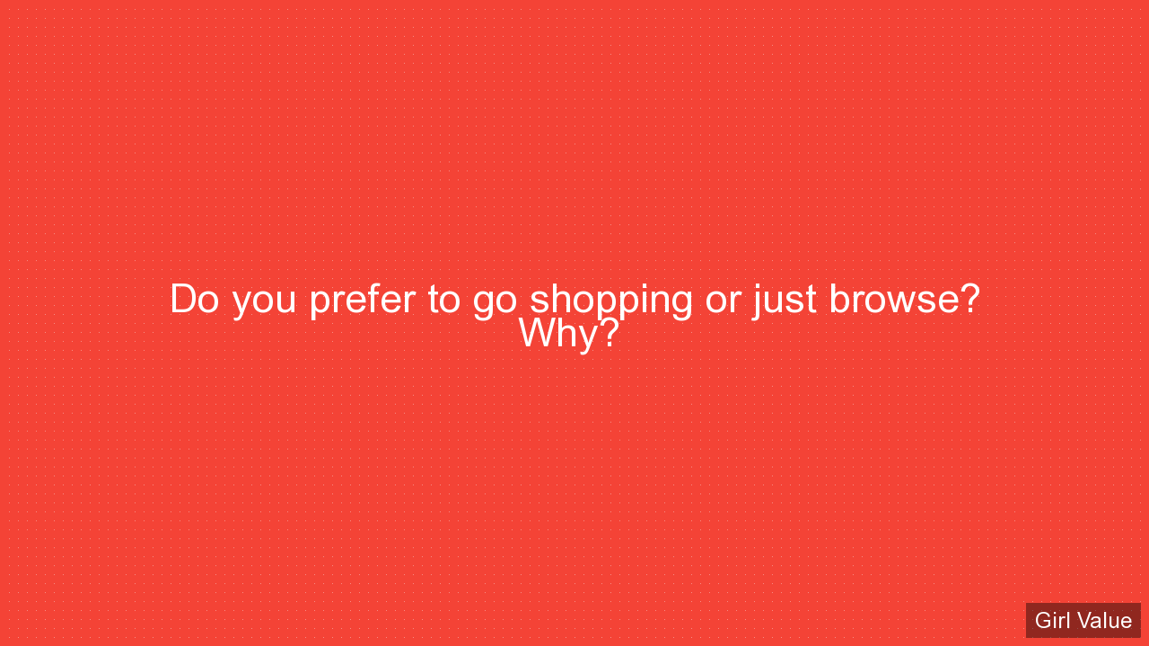 Do you prefer to go shopping or just browse? Why?