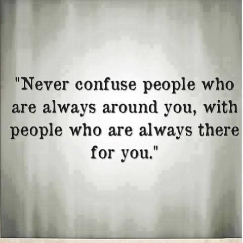 Never Confuse People Who Are Always Around You For People Who Are