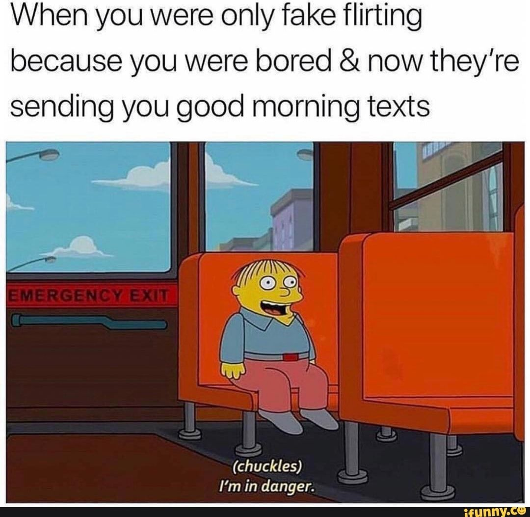When You Were Only Fake Flirting Because You Were Bored Now They Re Sending You Good Morning Texts Ifunny Good Morning Texts Flirting Quotes Funny Funny Text Memes