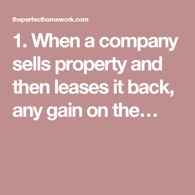 1. When a company sells property and then leases it back, any gain on the…