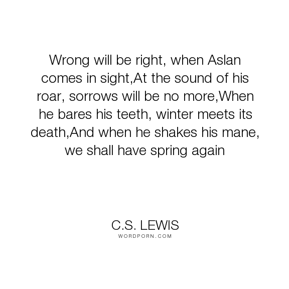 """C.S. Lewis - """"Wrong will be right, when Aslan comes in sight,At the sound of his roar, sorrows..."""". inspirational, aslan, prophecy"""