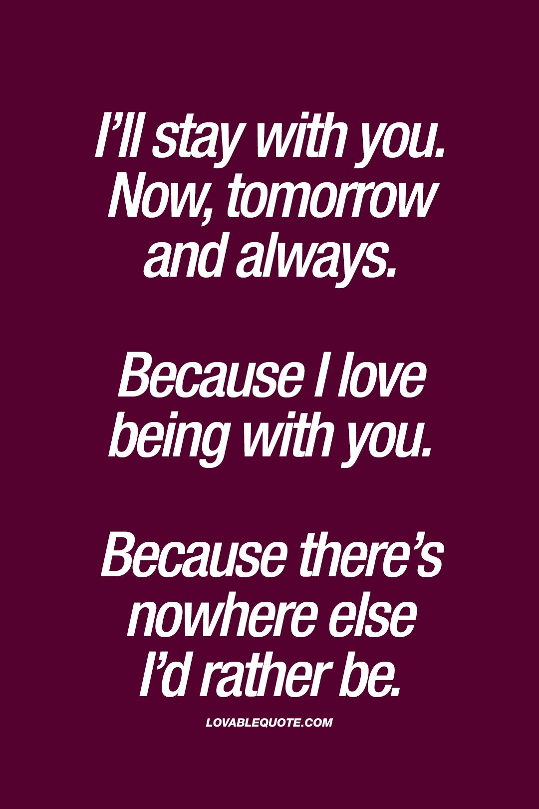 I Ll Stay With You Now Tomorrow And Always Because I Love Being With You Because There S Nowhere Else I D Rather Be Love Yourself Quotes Love Quotes Words