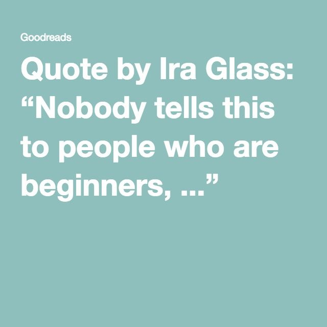A quote by Ira Glass   Quotes, Goodreads quotes, Ira glass