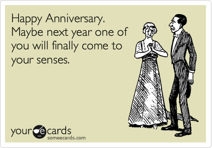 Happy Anniversary. Maybe next year one of you will finally come to your senses.