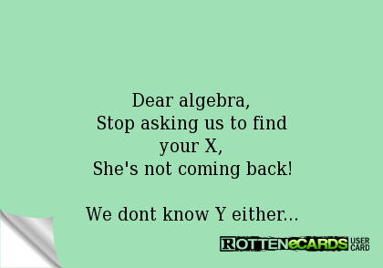 Dear algebra, Stop asking us to find your X, She's not coming back!  We dont know Y either...