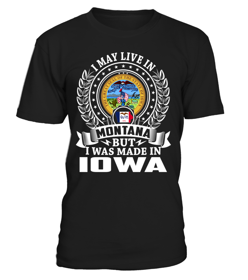 I May Live in Montana But I Was Made in Iowa State T-Shirt V1 #MadeInIowa