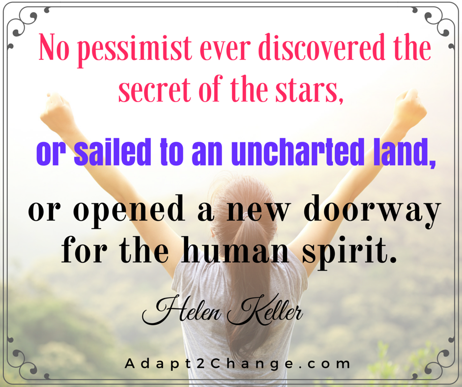 No pessimist ever discovered the secret of the stars, or sailed to an uncharted land, or opened a new doorway for the human spirit. Helen Keller