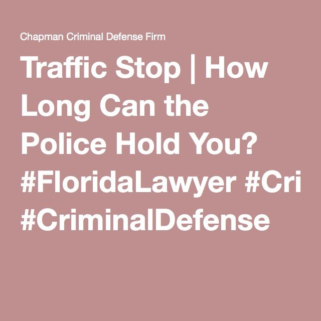 Traffic Stop How Long Can The Police Hold You Traffic Criminal Defense Police