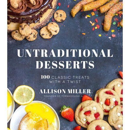 Untraditional Desserts : 100 Classic Treats with a Twist