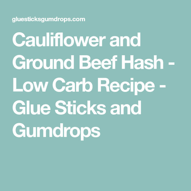 Cauliflower And Ground Beef Hash Low Carb Recipe Glue Sticks And Gumdrops Recipe Ground Beef Low Carb Recipes Beef Hash