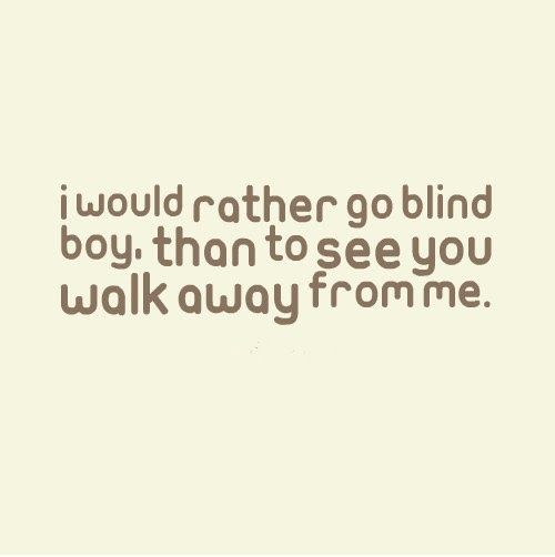 I Would Rather Go Blind Boy Than To See You Walk Away From Me
