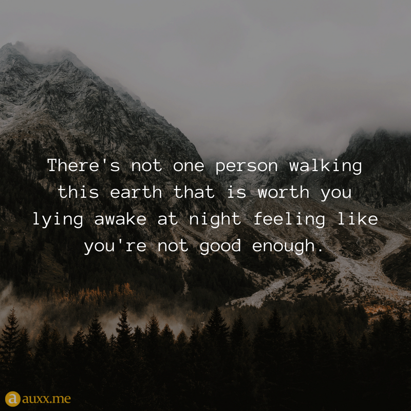 There S Not One Person Walking This Earth That Is Worth You Lying Awake At Night Feeling Like You Re N Not Good Enough Quotes Soulmate Quotes Your Worth Quotes