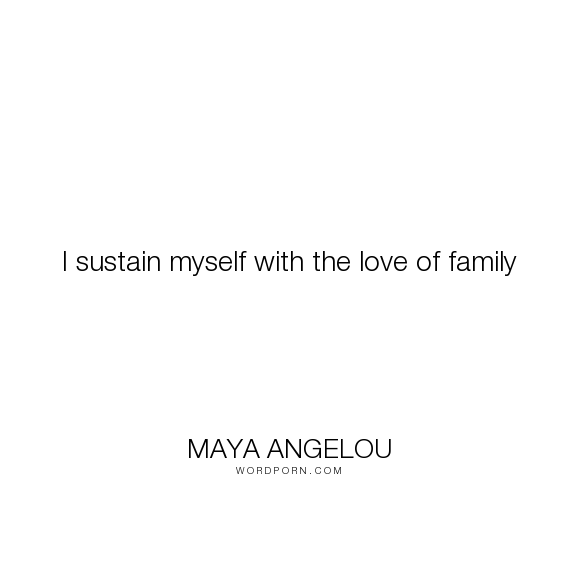 I Sustain Myself With The Love Of Family Wordporn Pinterest