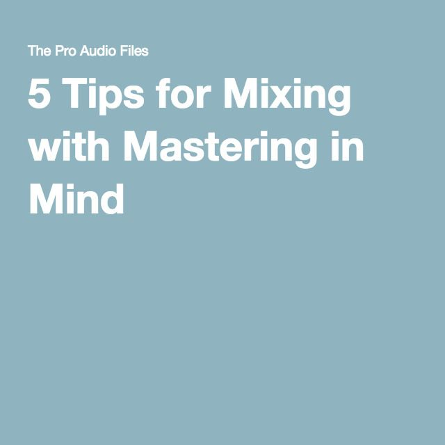 5 Tips for Mixing with Mastering in Mind