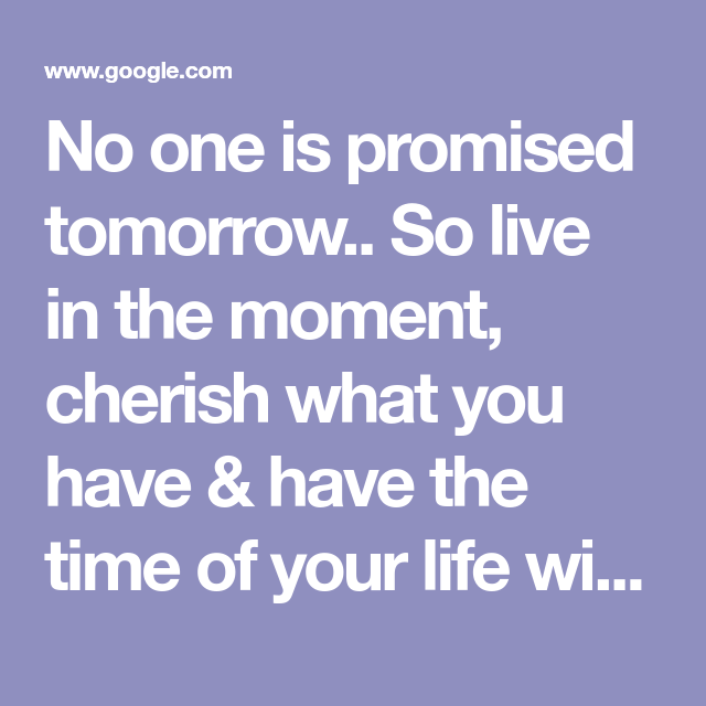 No One Is Promised Tomorrow So Live In The Moment Cherish What You Have Have The Time Inspirational Quotes About Strength Promise Quotes Philosophy Quotes