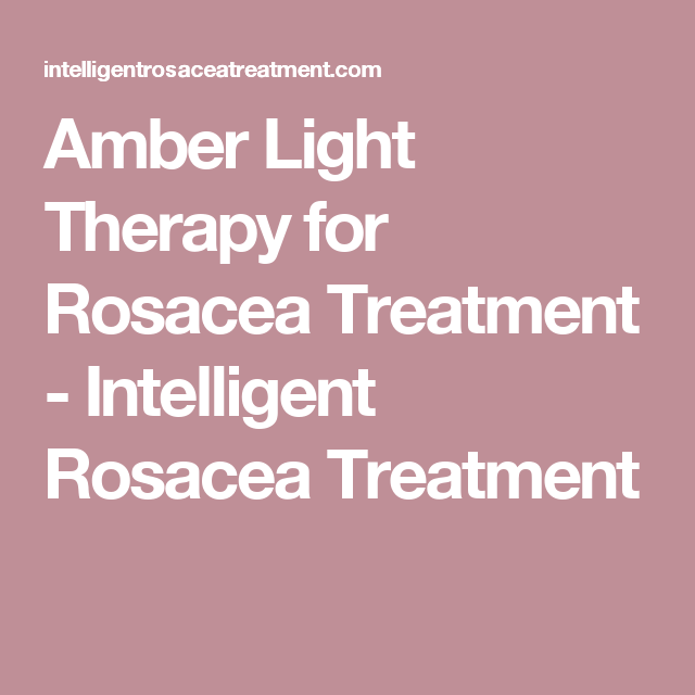Amber Light Therapy for Rosacea Treatment - Intelligent Rosacea Treatment
