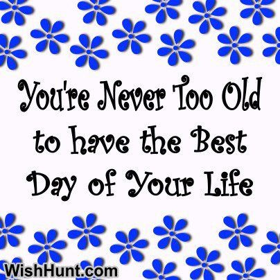 ~You're Never Too Old To Have The Best Day Of Your Life~
