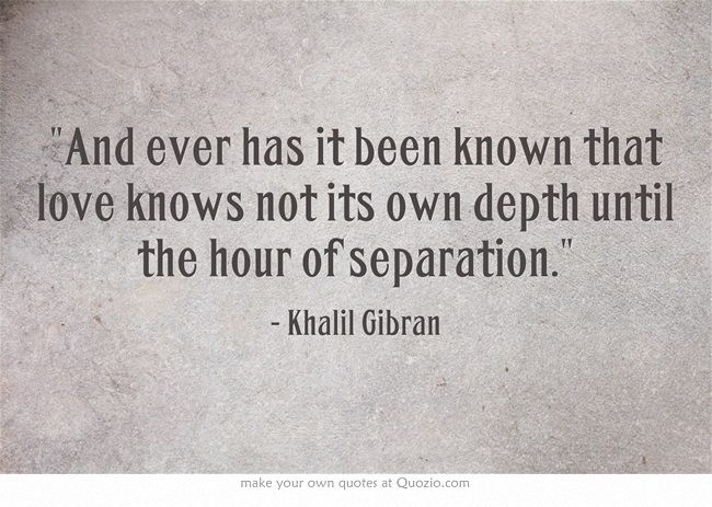 And Ever Has It Been Known That Love Knows Not Its Own Depth Until The Hour Of Separation Khalil Kahlil Gibran Quotes Separation Quotes Khalil Gibran Quotes