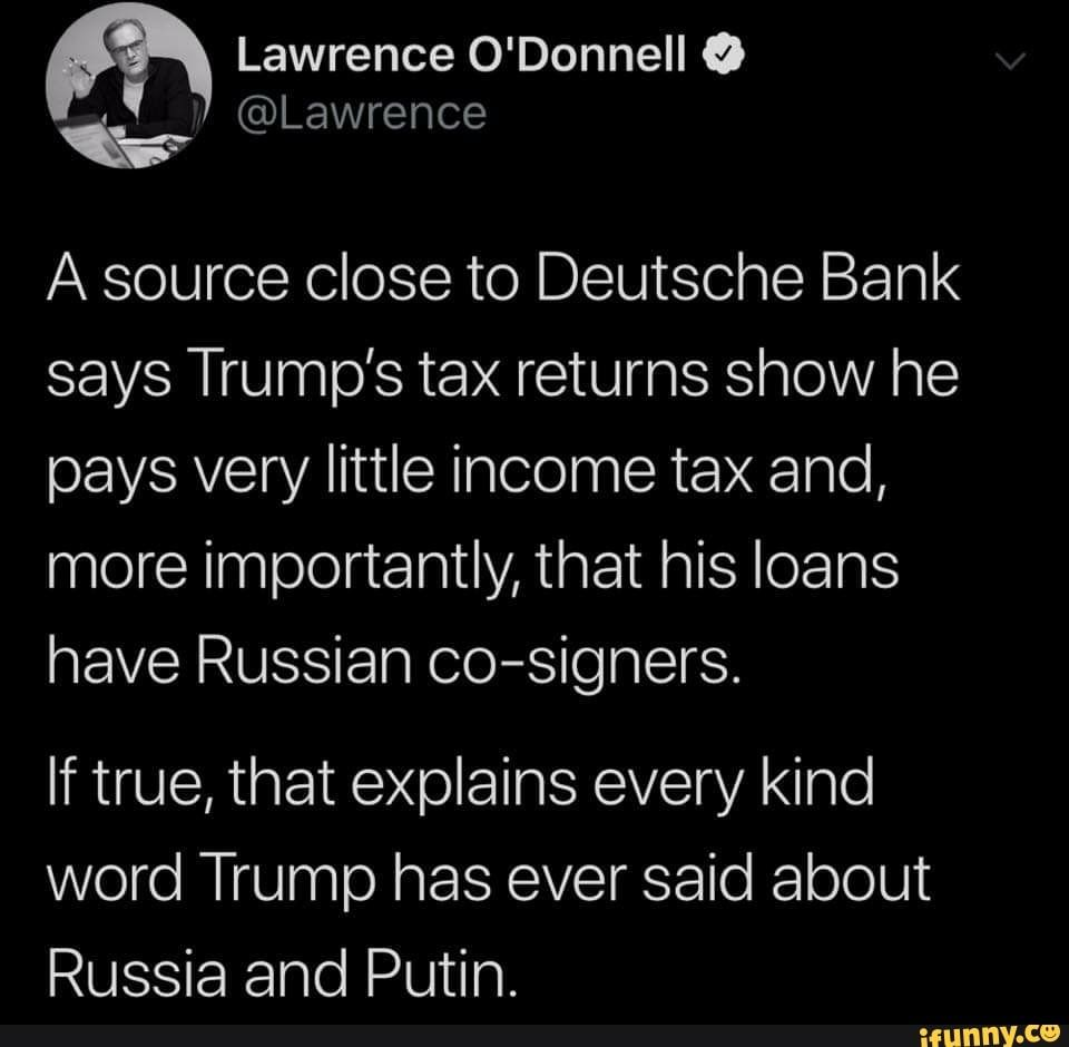 R Lawrence O Donnell 0 A Source Close To Deutsche Bank Says Trump S Tax Returns Show He Pays Very Little Income Tax And More Importantly That His Loans Have R Trump Taxes