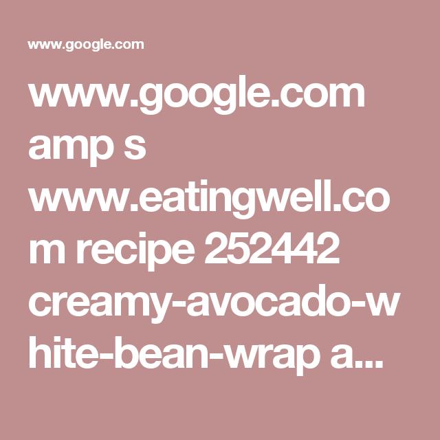 www.google.com amp s www.eatingwell.com recipe 252442 creamy-avocado-white-bean-wrap amp