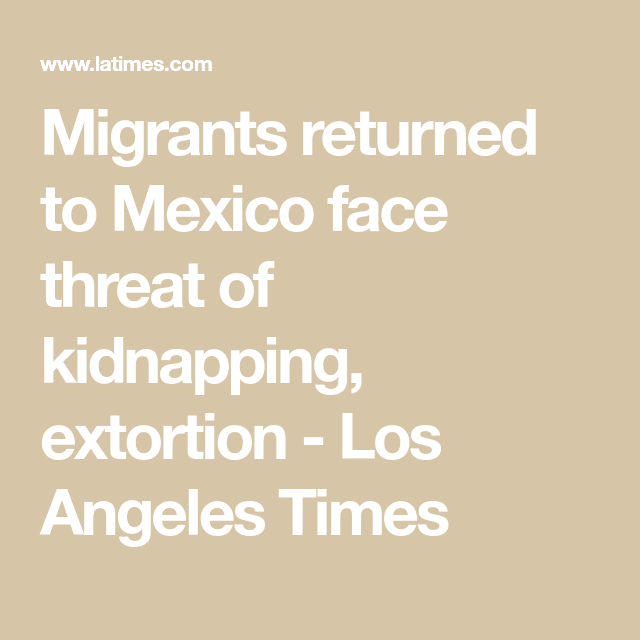 Migrants Returned To Mexican Border Towns Face Threat Of Kidnapping Extortion Extortion Kidnapping Threat