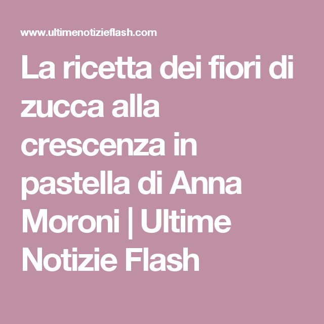 La ricetta dei fiori di zucca alla crescenza in pastella di Anna Moroni | Ultime Notizie Flash