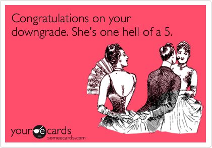 Congratulations on your downgrade.