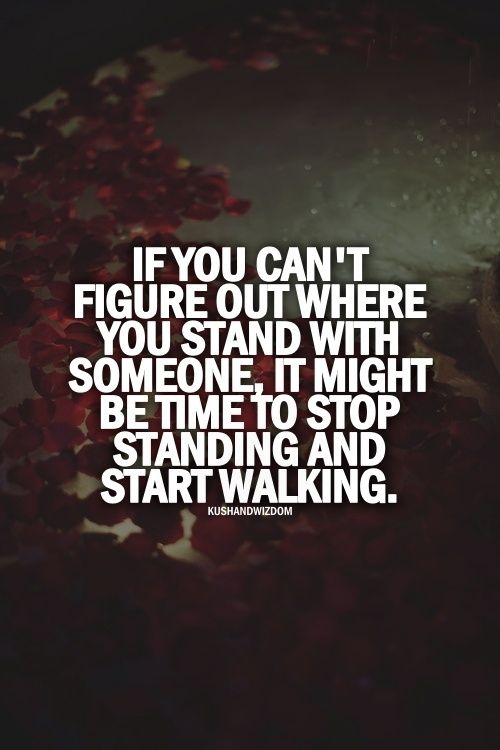 For Life Of Me I Cant Figure Out How >> If You Can T Figure Out Where You Stand With Someone Start Walking