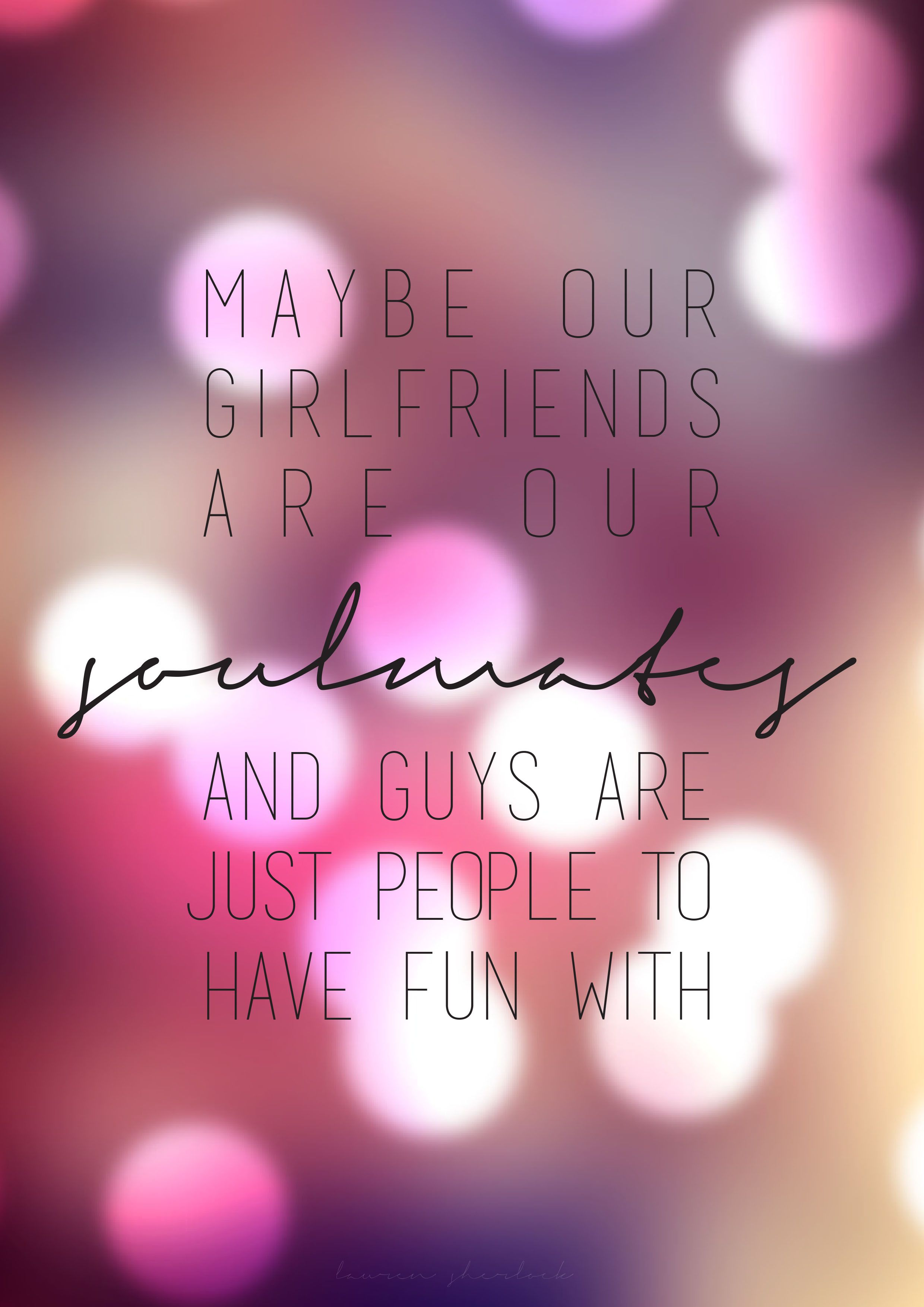 Maybe our girlfriends are our soulmates and guys are just people to have fun with