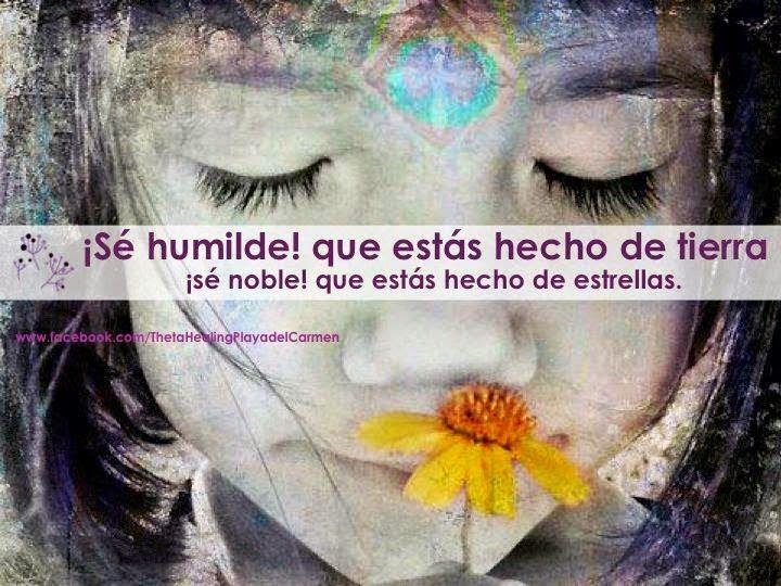 ´... ¡Sé humilde! que estás hecho de tierra, ¡Sé noble! que estás hecho de estrellas.