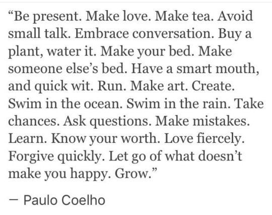 """""""Be Present. Make love. Make tea. Avoid small talk. Embrace conversation. Buy a plant, water it. Make your bed. Make someone else's bed. Have a smart mouth, and quick wit. Run. Make art. Create. Swim in the ocean. Swim in the rain. Take chances. Ask questions. Make mistakes. Learn. Know your worth. Love fiercely. Forgive quickly. Let go of what doesn't make you happy. Grow."""" — Paulo Coelho"""