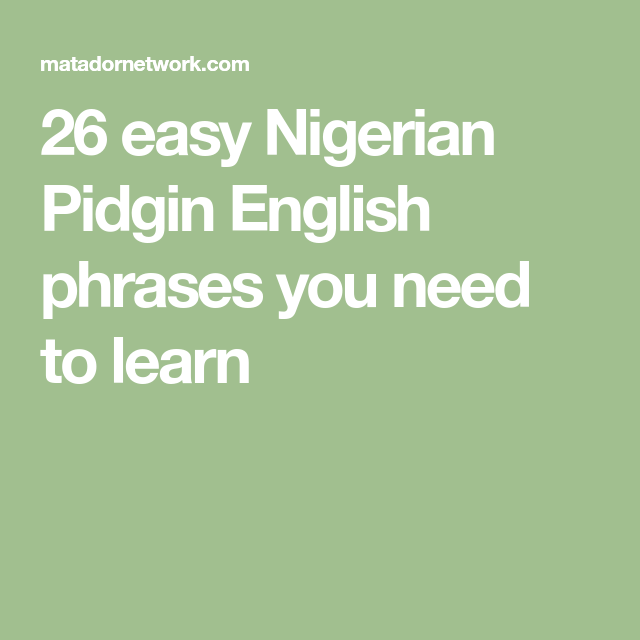 26 Easy Nigerian Pidgin English Phrases You Need To Learn Sentences In