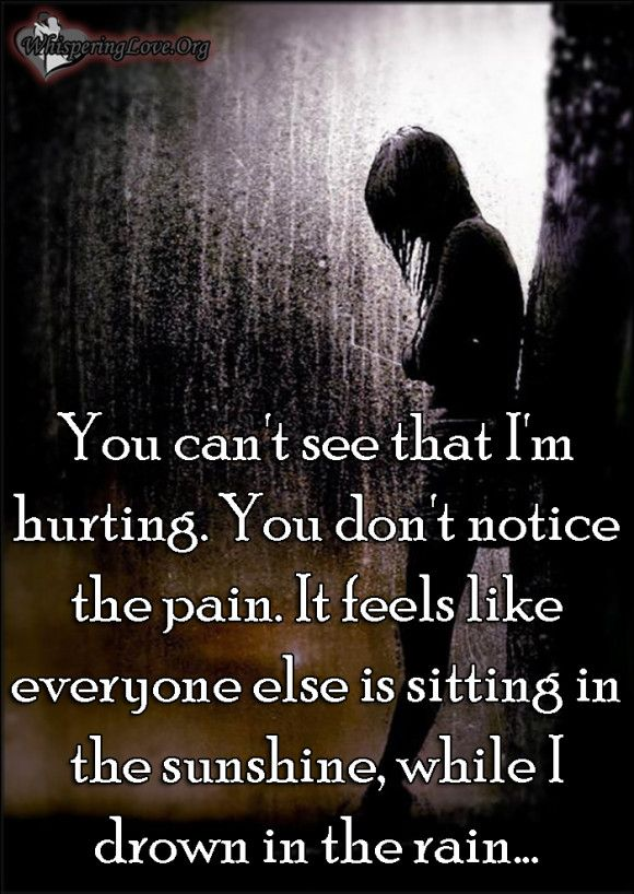 You can't see that I'm hurting. You don't notice the pain ...
