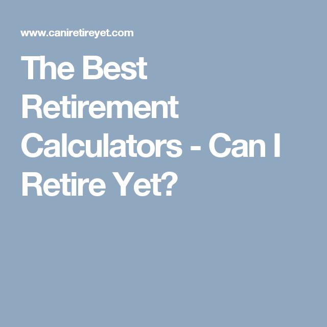 The Best Retirement Calculators Can I Retire Yet Retirement Calculator Calculators Retirement