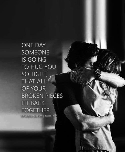 Love Quote One Day Someone Is Going To Hug You So Tight That All Of Your Broken Pieces Fit Back Toget Love Picture Quotes Hug Quotes Back Together Quotes