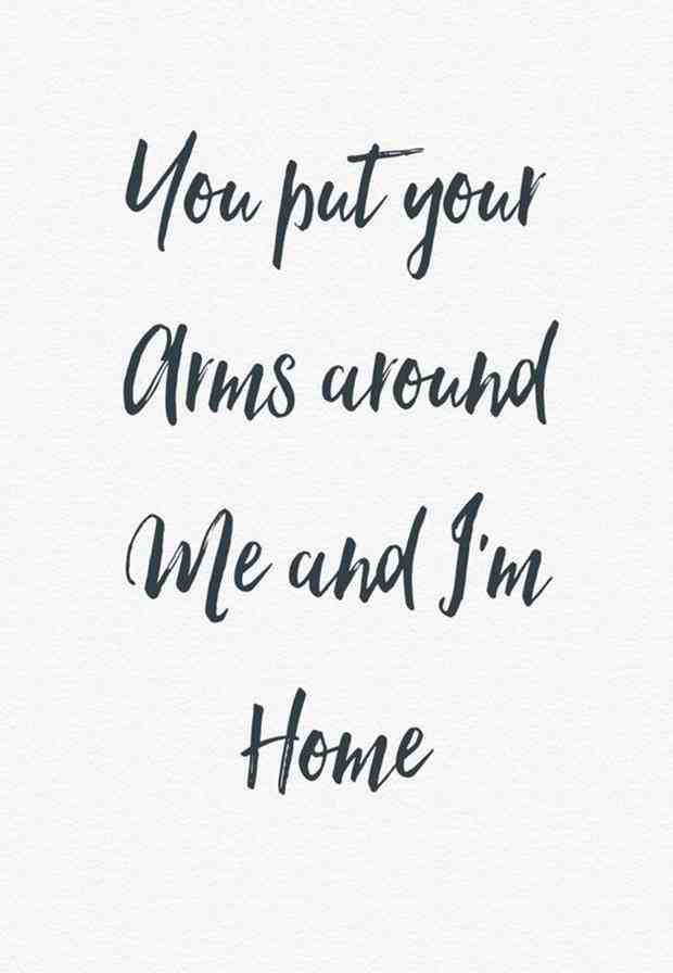 """You put your arms around me and I'm home."""