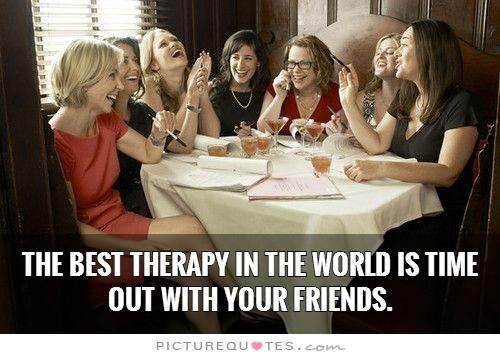 The best therapy in the world is time out with your friends. Picture Quotes.