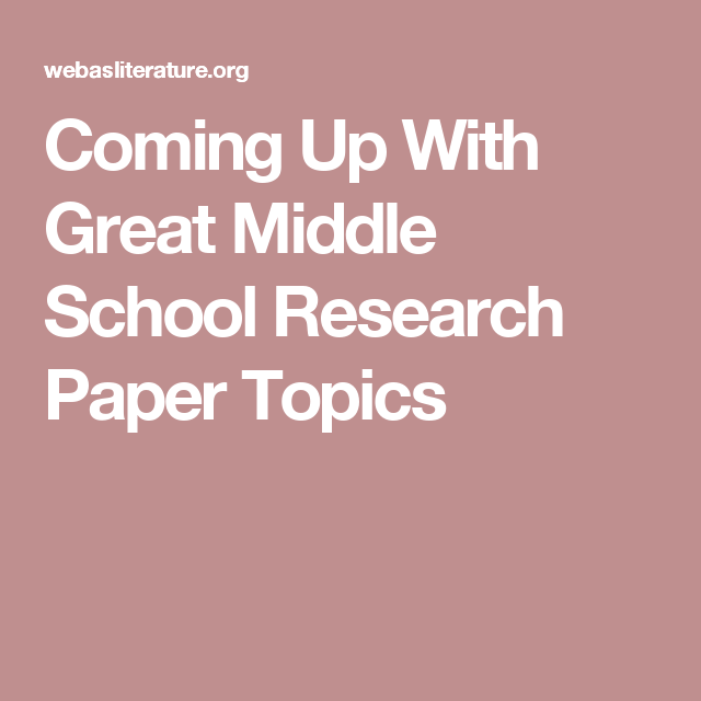 Coming Up With Great Middle School Research Paper Topics