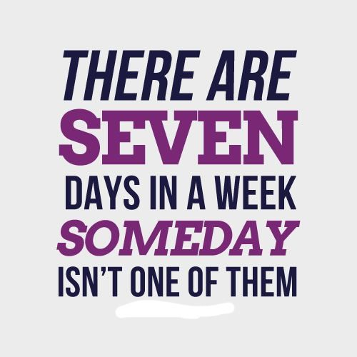 No more someday. Do it today.